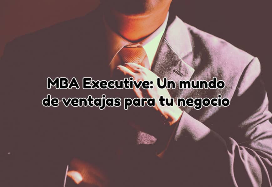 MBA Executive: Un mundo de ventajas para tu negocio